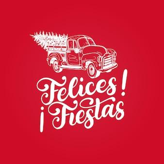 Felices fiestas, frase scritta a mano, tradotta dallo spagnolo happy holidays. illustrazione del giocattolo pickup vettoriale con calligrafia. tipografia natalizia per modello di biglietto di auguri o concetto di poster.