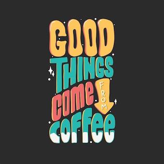 Le cose buone vengono dal caffè. citare la scritta tipografica per il design della maglietta. lettere disegnate a mano