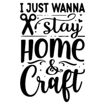 Voglio solo stare a casa e creare tipografia maglietta vettoriale premium modello di citazione di design