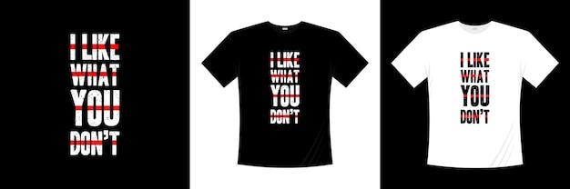 Mi piace quello che non ti piace il design della t-shirt tipografica. dire, frase, cita la maglietta.