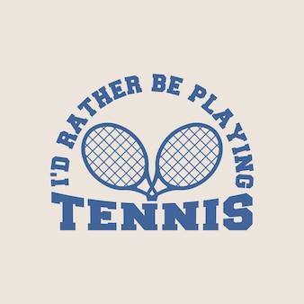 Preferirei giocare a tennis tipografia vintage tennis t shirt design illustrazione