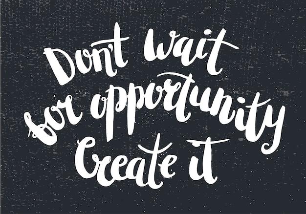 Citazione ispiratrice su sfondo scuro. non aspettare un'opportunità. crealo. lettering penna pennello, stampa t-shirt, poster, carta