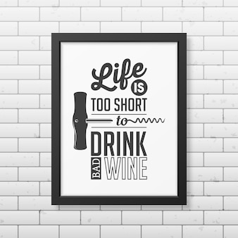 La vita è troppo breve per bere vino cattivo - cita la tipografia in una cornice nera quadrata realistica sul muro di mattoni