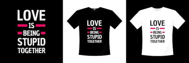 L'amore è essere stupidi insieme al design della maglietta tipografica. amore, maglietta romantica.