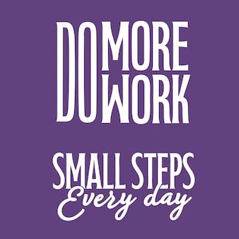 Fai più lavoro e piccoli passi ogni giorno qoutes lettering