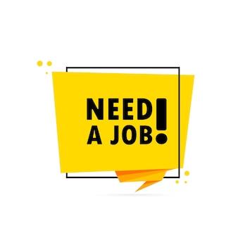 Hai bisogno di un lavoro. insegna del fumetto di stile di origami. modello di disegno adesivo con testo bisogno di un lavoro. vettore env 10. isolato su priorità bassa bianca.