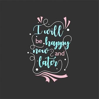 Citazione sulla vita che ispira e motiva con lettere tipografiche. sarò felice ora e leter