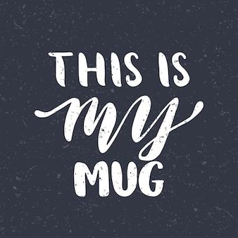 Citazione. questa è la mia tazza. manifesto di tipografia disegnato a mano. per biglietti di auguri, san valentino, matrimoni, poster, stampe o decorazioni per la casa. illustrazione vettoriale Vettore Premium