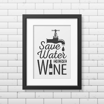 Risparmia acqua, bevi vino - citazione tipografica in una cornice nera quadrata realistica sul muro di mattoni