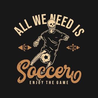 T-shirt design tutto ciò di cui abbiamo bisogno è il calcio goditi il gioco 1998 con scheletro che gioca a calcio illustrazione vintage