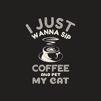 Design della maglietta voglio solo sorseggiare un caffè e accarezzare il mio gatto con caffè e illustrazione vintage di sfondo marrone
