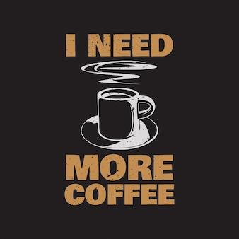 Design della maglietta ho bisogno di più caffè con una tazza di caffè e un'illustrazione vintage di sfondo marrone
