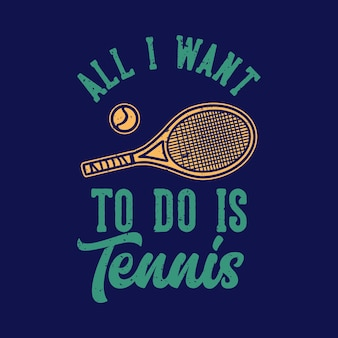 T-shirt design slogan tipografia tutto quello che voglio fare è illustrazione vintage di tennis