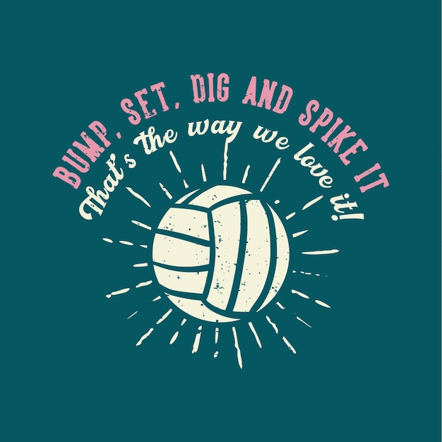 T-shirt design slogan tipografia bump, set, dig, and spike it that's the way we love it volleyball vintage illustration