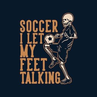 T shirt design soccer ho lasciato che i miei piedi parlassero con lo scheletro che gioca a calcio illustrazione vintage
