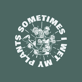 T-shirt design a volte ho bagnato le mie piante con annaffiatoio avvolto da rose e illustrazione vintage sfondo verde