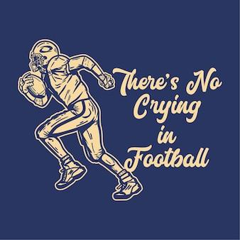 Design della maglietta non si piange nel calcio con il giocatore di football che tiene il pallone da rugby durante l'esecuzione di illustrazione vintage