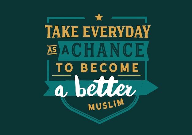 Prendi ogni giorno la possibilità di diventare un musulmano migliore