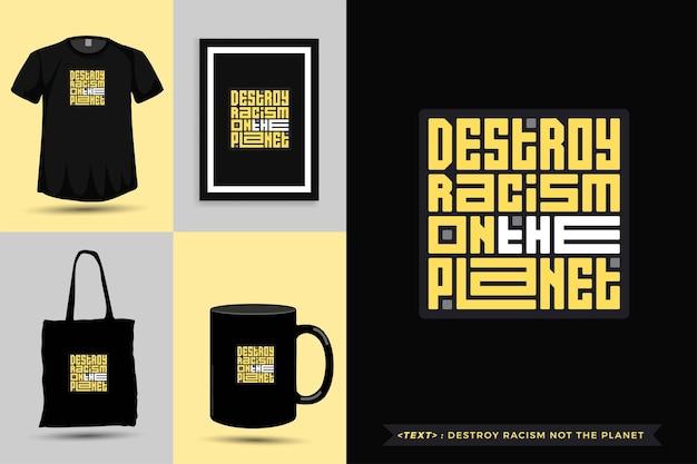 Tipografia alla moda citazione motivazione tshirt distruggere il razzismo non il pianeta per la stampa. poster, tazza, borsa tote, abbigliamento e merce tipografica di design verticale con caratteri tipografici