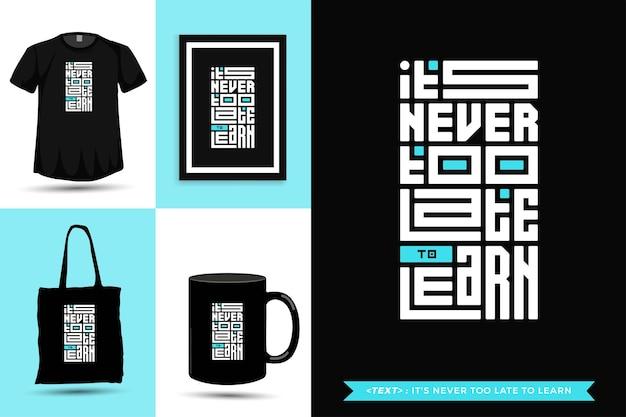 Tshirt motivazione citazione tipografia trendy non è mai troppo tardi per imparare per la stampa. modello di tipografia verticale per merce