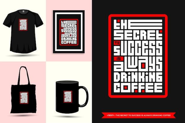 Tipografia alla moda citazione motivazione tshirt il segreto del successo è sempre bere caffè per la stampa. poster, tazza, borsa tote, abbigliamento e merce tipografica di design verticale con lettere tipografiche