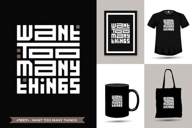 La maglietta di motivazione di citazione di tipografia alla moda vuole troppe cose per la stampa. modello di tipografia verticale per merce