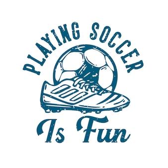 La tipografia di slogan di design della maglietta che gioca a calcio è divertente con l'illustrazione vintage di calcio e scarpe