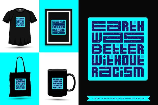 Citazione tipografica ispirazione la terra della maglietta era migliore senza razzismo. modello di disegno verticale di caratteri tipografici