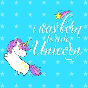 Iscrizione e illustrazione di vettore carino unicorno. sono nato per cavalcare l'unicorno. design di carte, poster e t-shirt.