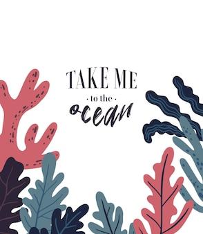 Poster di vita marina vettoriale con scritte portami nell'oceano con coralli alghe o alghe