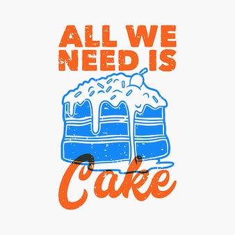 Tipografia con slogan vintage tutto ciò di cui abbiamo bisogno è una torta
