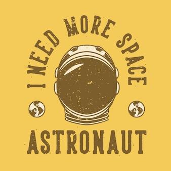 Tipografia di slogan vintage ho bisogno di più astronauta spaziale per il design della maglietta