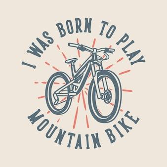 Tipografia con slogan vintage sono nato per giocare in mountain bike per il design di magliette