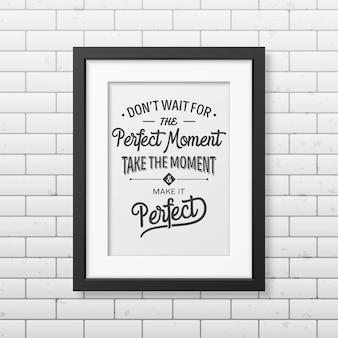 Non aspettare il momento perfetto, cogli l'attimo e rendilo perfetto