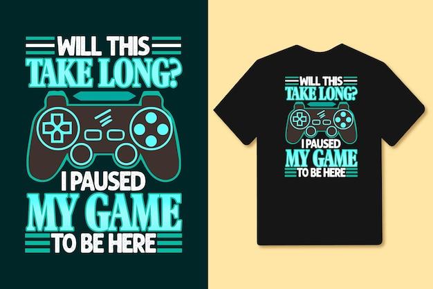 Ci vorrà molto tempo per mettere in pausa il mio gioco per essere qui maglietta e merchandising con slogan tipografici?