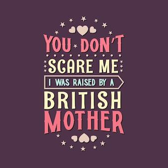 Non mi fai paura, sono stato cresciuto da una madre inglese. disegno di iscrizione per la festa della mamma.
