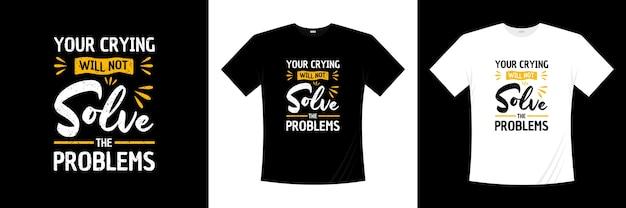 Il tuo pianto non risolverà i problemi di design della t-shirt tipografica. motivazione, maglietta di ispirazione.