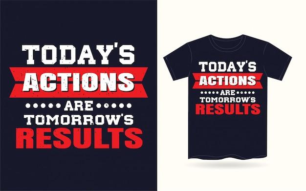 Les actions d'aujourd'hui sont les résultats de demain t-shirt typographie
