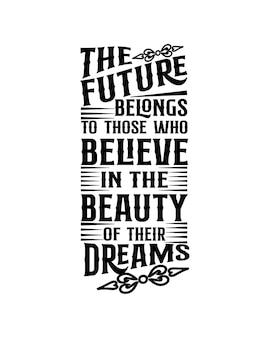 L'avenir appartient à ceux qui croient en la beauté de leurs rêves.