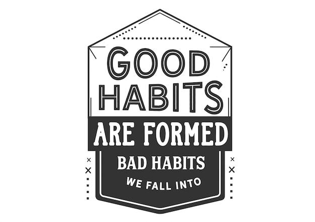 Les bonnes habitudes sont formées de mauvaises habitudes dans lesquelles nous tombons