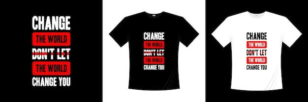 Changez le monde ne laissez pas le monde vous changer conception de t-shirt typographie