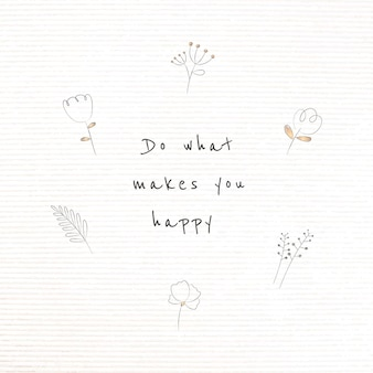 Citation de motivation avec plante doodle faire ce qui vous rend heureux