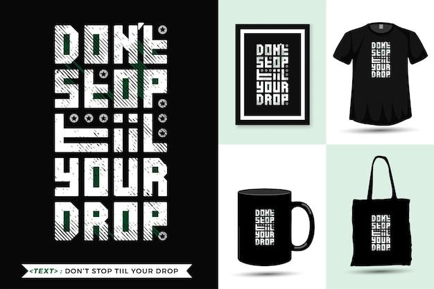 Citation tshirt de motivation ne vous arrêtez pas jusqu'à votre goutte pour l'impression. modèle de conception verticale de lettrage de typographie à la mode