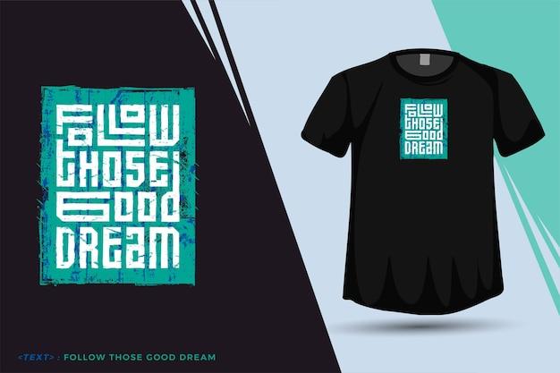 Citation tshirt suivez ces bons rêves, modèle de conception verticale de typographie à la mode pour les vêtements et les marchandises de mode t-shirt imprimé