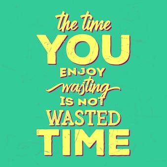 Citations de typographie inspirantes: le temps que vous aimez perdre n'est pas du temps perdu