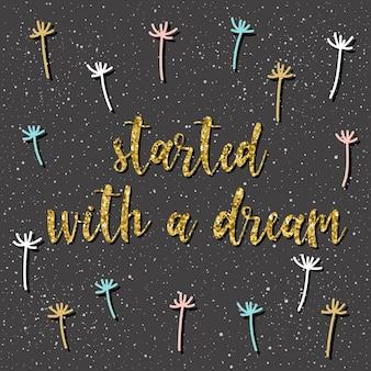 Commencé par un rêve. lettrage manuscrit sur noir. doodle citation faite à la main et pissenlit dessiné à la main pour t-shirt design, carte de vœux, invitation, brochures commerciales, scrapbooking, album. texture or