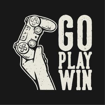 Conception de t-shirt allez jouer à gagner avec la main tenant l'illustration vintage de la manette de jeu