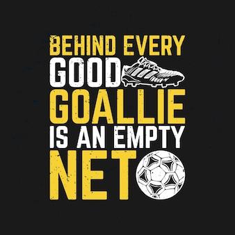 La conception de t-shirt derrière chaque bon gardien de but est un filet vide avec une chaussure de football, un ballon de football et une illustration vintage de fond noir
