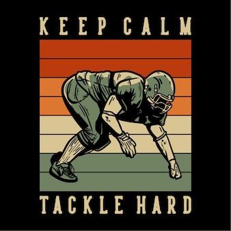 Conception de t-shirt avec garder son calme tacle dur joueur de football faisant illustration vintage de position de tacle