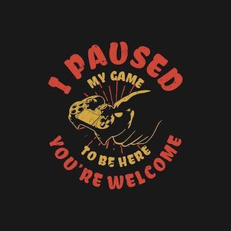 Conception de t-shirt j'ai mis mon jeu en pause pour être ici, vous êtes le bienvenu avec une main tenant une manette de jeu et une illustration vintage de fond noir